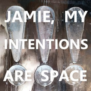 Jamie, My Intentions Are Space