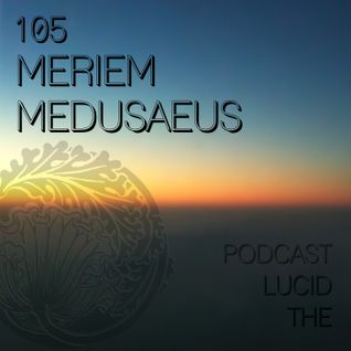 THE LUCID PODCAST 105 MERIEM MEDUSAEUS LUCIDFLOW-RECORDS.COM