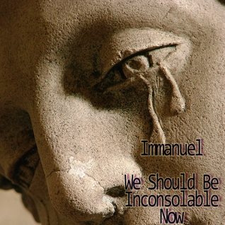 Immanuel - We Should Be Inconsolable Now
