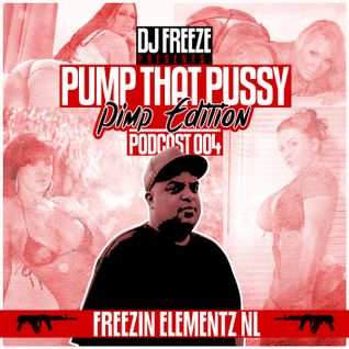 DJ Freeze Presents - Pump That Pussy Podcast 004