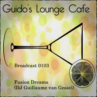 Guido's Lounge Cafe Broadcast 0103 Fusion Dreams (DJ Guillaume van Gessel) (20140221)
