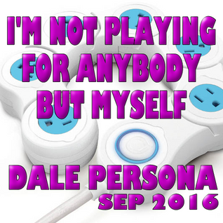 I'M NOT PLAYING FOR ANYBODY BUT MYSELF-DALE PERSONA (SEP HOUSE MIX2016)