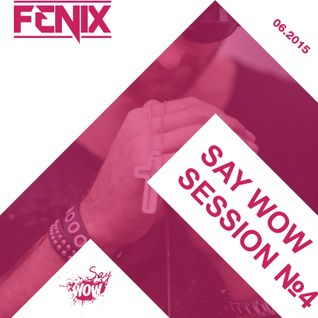 FENIX - SAY WOW SESSION #4
