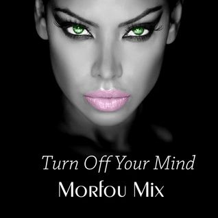 TURN OFF YOUR MIND - Morfou Mix