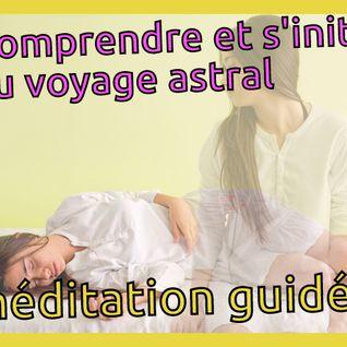 Comprendre et s'initier au voyage astral (méditation guidée)