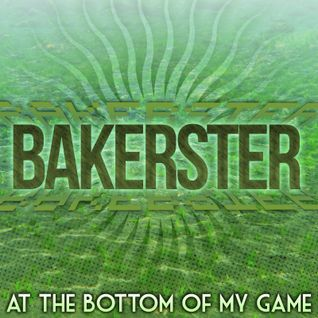 Bakerster - At The Bottom of My Game