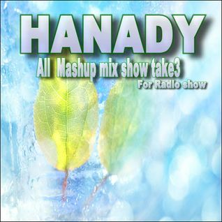 HANADY All Mashup Mix show  take3 : for Radio show