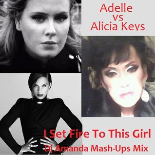ADELLE VS ALICIA KEYS - I SET FIRE TO THIS GIRL (DJ AMANDA MASH-UPS MIX)