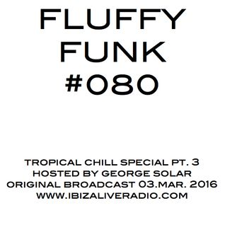 FLUFFY FUNK #080 on Ibiza Live Radio hosted by george solar - tropical chill special pt. 3