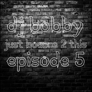 Dj Bobby - Just Bounce 2 This [Episode #5]