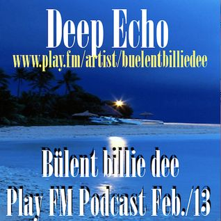 Deep Echo-  Bülent billie dee /Play FM Podcast Feb./13