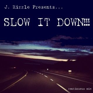 J. Rizzle Presents...SLOW IT DOWN!!!