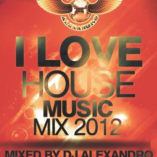 I Love House Music 2012 mix - mixed by Dj Alexandro