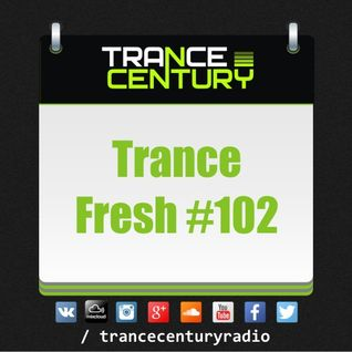 Trance Century Radio - #TranceFresh 102