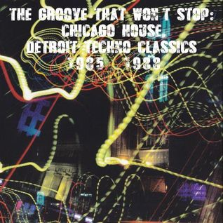 The Groove That Won't Stop. Chicago House & Detroit Techno 1985-1988
