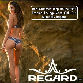Best Summer Deep House 2016 ★ Tropical Lounge Vocal Chill Out ★ Mixed by Regard