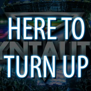 HERE TO TURN UP (SYNTALITY MIX)