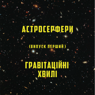 """""""Астросерфери"""" / Випуск 01 / Гравітаційні хвилі"""