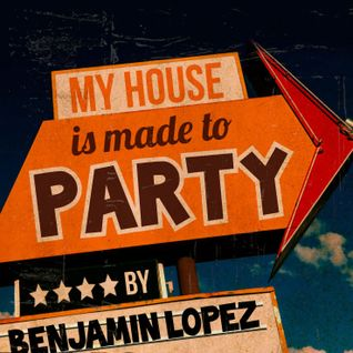 My House is made to PARTY By Benjamin Lopez