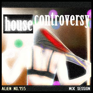 House Controversy (mixed by Alien no.155)