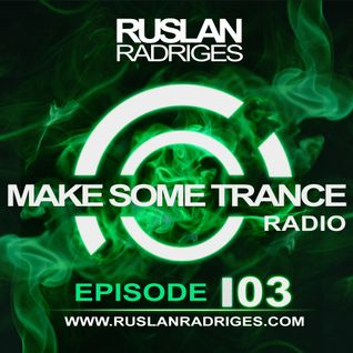 Ruslan Radriges - Make Some Trance 103 (Radio Show)
