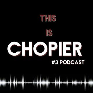 Chopier #3 Podcast