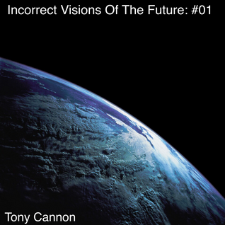 Tony Cannon - Incorrect Visions Of The Future: #01