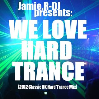 Jamie.R-DJ Presents - ''WE LOVE HARD TRANCE'' [2012 Classic UK Hard Trance Mix]