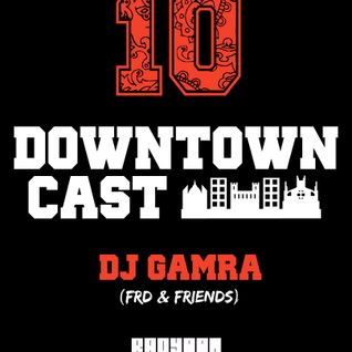 DOWNTOWNCAST 10 - DJ GAMRA (FRD & FRIENDS)