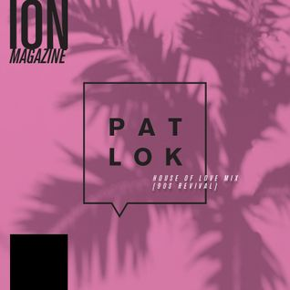 ION Magazine Mix Tape Series - Pat Lok - House of Love Mix [90's Revival]