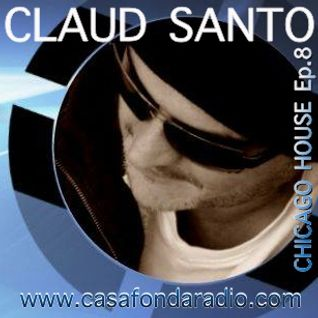 Claud Santo - Chicago House Ep.8 - Casafondaradio.com