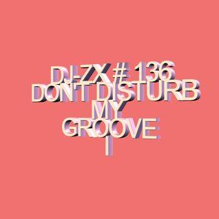 DJ-ZX # 136 DON'T DISTURB MY GROOVE I