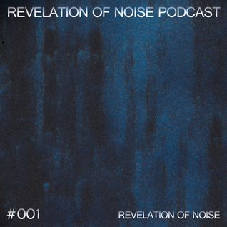 Revelation Of Noise Podcast #001 - Revelation Of Noise
