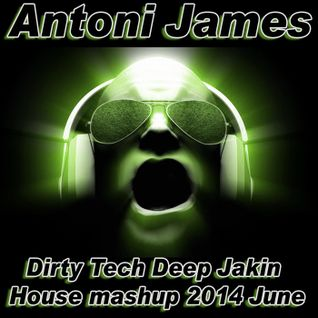 Antoni James Dirty Tech Deep Jakin House mashup 2014 June