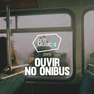 #10 - SEIS MÚSICAS PARA OUVIR NO ÔNIBUS