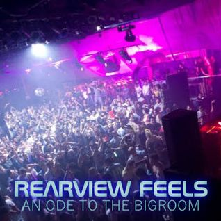Rearview Feels (An Ode to the Bigroom)