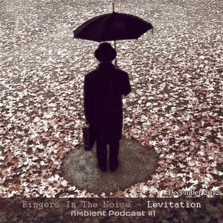 Fingers in the Noise - Levitation [Ambient Podcast #1] (December 2012)