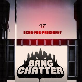 Echo For President 17 - Bang Chatter