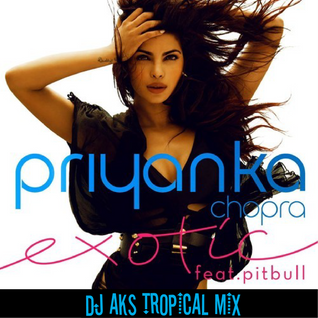 Priyanka Chopra feat. Pitbull - Exotic (DJ AKS Tropical Mix)