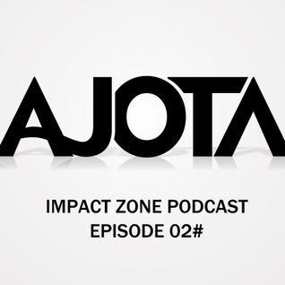 IMPACT ZONE PODCAST - EPISODE 02# BY AJOTA