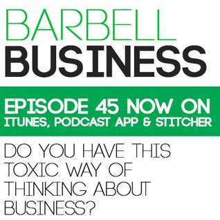 45- Do You Have This TOXIC Way of Thinking About Business?