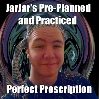 JarJarBeats' Pre-Planned and Practiced Perfect Prescription