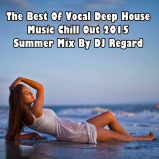 The Best Of Vocal Deep House Music Chill Out 2015  Summer Mix By DJ Regard.