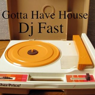 Dj FAST's Gotta Have House