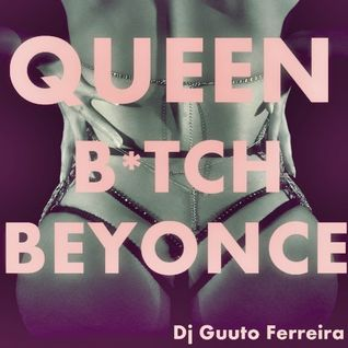 """△ Queen B * tch B △ (MIXTAPE Beyoncé) por: DJ Guuto Ferreira"""","""