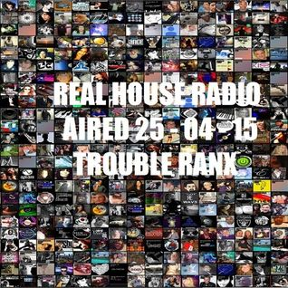 REAL HOUSE RADIO AIRED 25 - 04 - 15 TROUBLE RANX