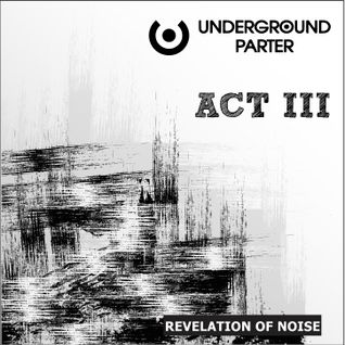 Underground Parter – ACT III (mixed by Revelation Of Noise).