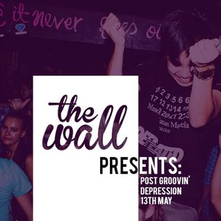 The Wall Presents: POST GROOVIN DEPRESSION // 13TH MAY