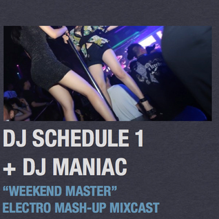 "DJ SCHEDULE 1 + DJ MANIAC ""WEEKEND MASTER"" ELECTRO MASH-UP MIXCAST"