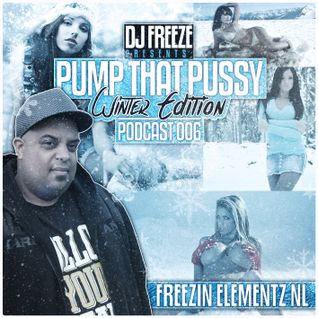 DJ Freeze Presents - Pump That Pussy Podcast 006
